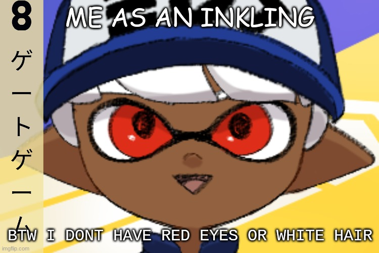 ME AS AN INKLING; BTW I DONT HAVE RED EYES OR WHITE HAIR | made w/ Imgflip meme maker
