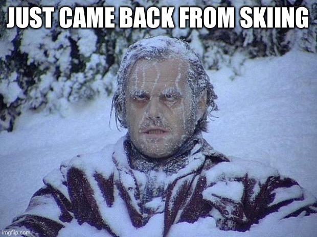 I'm c o l d |  JUST CAME BACK FROM SKIING | image tagged in memes,jack nicholson the shining snow | made w/ Imgflip meme maker
