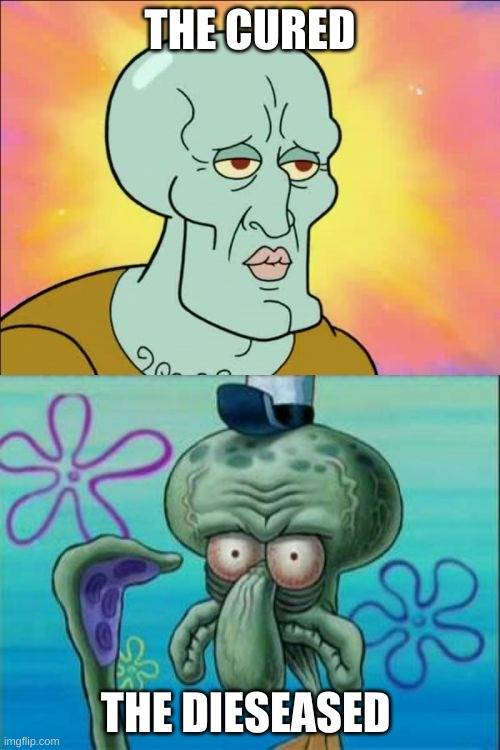 Welcome The Cured |  THE CURED; THE DISEASED | image tagged in memes,squidward | made w/ Imgflip meme maker