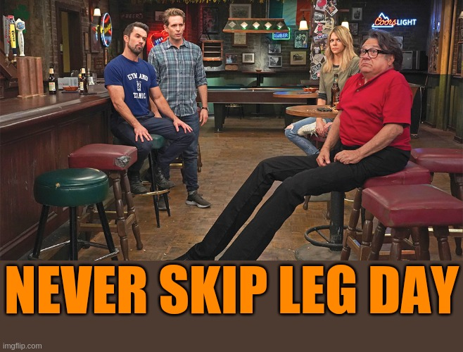 Always Sunny Long Legs |  NEVER SKIP LEG DAY | image tagged in long legs,it's always sunny in philidelphia,frank reynolds,frank | made w/ Imgflip meme maker