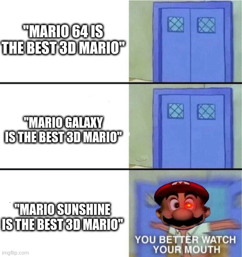 "Don't you DARE |  ""MARIO 64 IS THE BEST 3D MARIO""; ""MARIO GALAXY IS THE BEST 3D MARIO""; ""MARIO SUNSHINE IS THE BEST 3D MARIO"" 