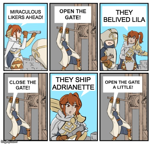 Open the Gate |  THEY BELIVED LILA; MIRACULOUS LIKERS AHEAD! THEY SHIP ADRIANETTE | image tagged in open the gate | made w/ Imgflip meme maker