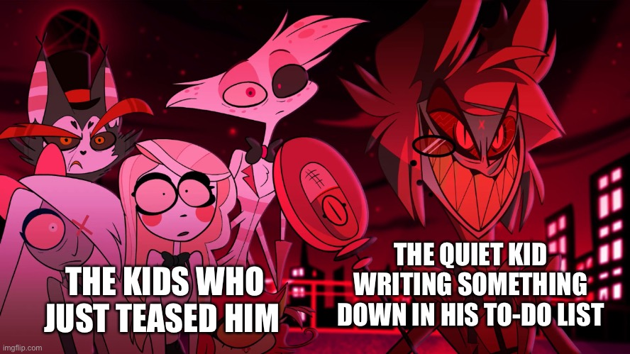 Alastor Hazbin Hotel |  THE QUIET KID WRITING SOMETHING DOWN IN HIS TO-DO LIST; THE KIDS WHO JUST TEASED HIM | image tagged in alastor hazbin hotel | made w/ Imgflip meme maker