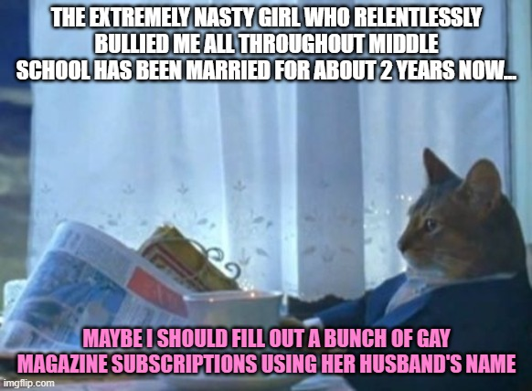 I actually wonder if he is gay and in the closet... |  THE EXTREMELY NASTY GIRL WHO RELENTLESSLY BULLIED ME ALL THROUGHOUT MIDDLE SCHOOL HAS BEEN MARRIED FOR ABOUT 2 YEARS NOW... MAYBE I SHOULD FILL OUT A BUNCH OF GAY MAGAZINE SUBSCRIPTIONS USING HER HUSBAND'S NAME | image tagged in memes,i should buy a boat cat,gay,magazines,bully | made w/ Imgflip meme maker