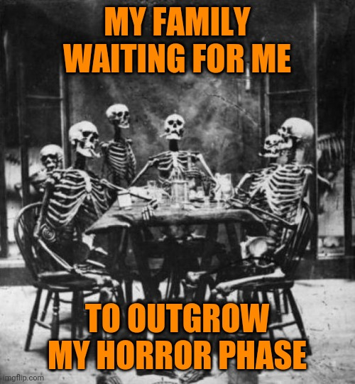 Skeletons  |  MY FAMILY WAITING FOR ME; TO OUTGROW MY HORROR PHASE | image tagged in skeletons,memes,horror | made w/ Imgflip meme maker