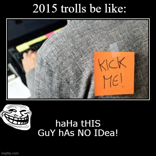 This fools no one! Except me. | 2015 trolls be like: | haHa tHIS GuY hAs NO IDea! | image tagged in funny,demotivationals | made w/ Imgflip demotivational maker
