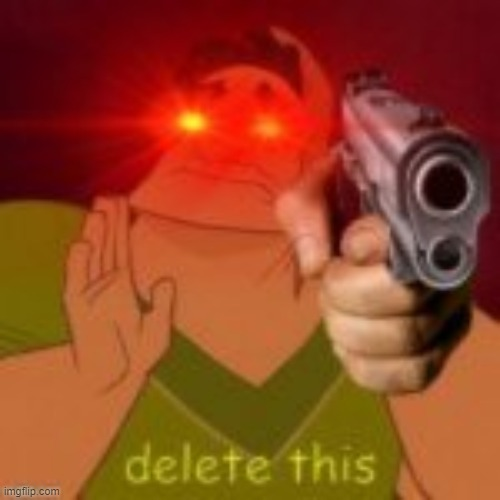 DELETE THIS | image tagged in delete this | made w/ Imgflip meme maker
