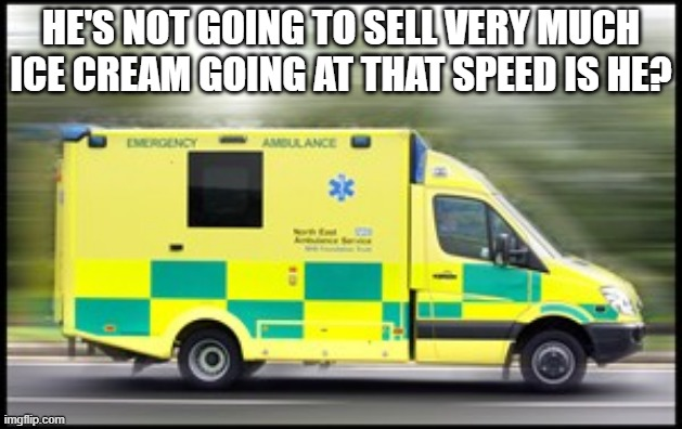 Ice Cream Ambulance |  HE'S NOT GOING TO SELL VERY MUCH ICE CREAM GOING AT THAT SPEED IS HE? | image tagged in morecambe and wise,ice cream,ambulance | made w/ Imgflip meme maker