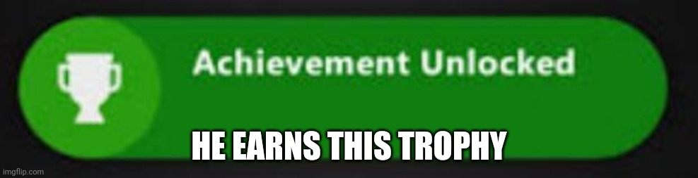 Xbox One achievement  | HE EARNS THIS TROPHY | image tagged in xbox one achievement | made w/ Imgflip meme maker