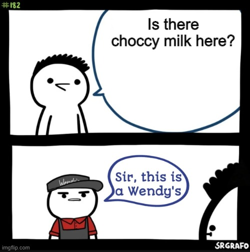 The Search for Choccy Milk |  Is there choccy milk here? | image tagged in sir this is a wendys | made w/ Imgflip meme maker