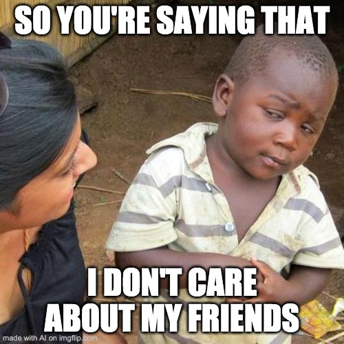 Third World Skeptical Kid Meme |  SO YOU'RE SAYING THAT; I DON'T CARE ABOUT MY FRIENDS | image tagged in memes,third world skeptical kid | made w/ Imgflip meme maker