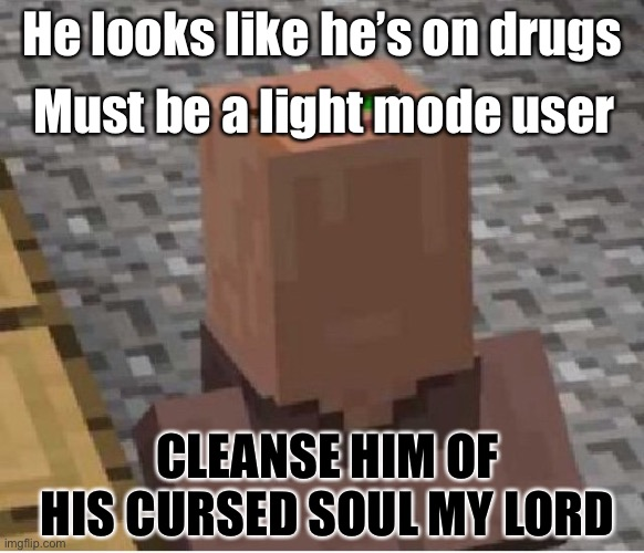 Minecraft Villager Looking Up |  Must be a light mode user; He looks like he's on drugs; CLEANSE HIM OF HIS CURSED SOUL MY LORD | image tagged in minecraft villager looking up,funny,gaming,memes,minecraft,fun | made w/ Imgflip meme maker