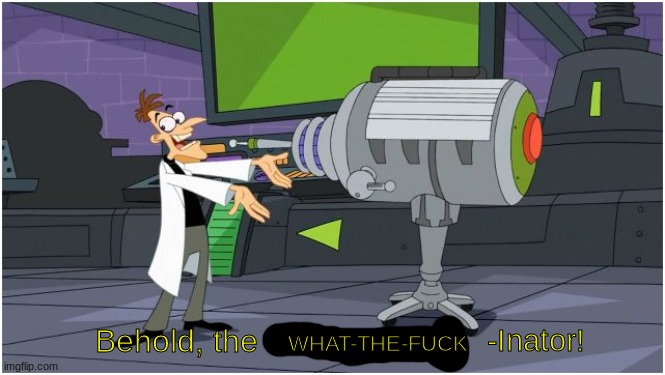 -Inator! Behold, the WHAT-THE-FUCK | image tagged in behold dr doofenshmirtz | made w/ Imgflip meme maker