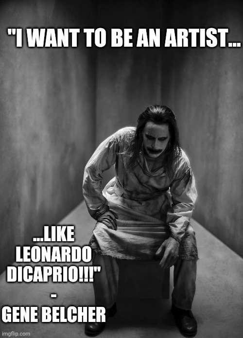 "Joker - Disaster Artist |  ""I WANT TO BE AN ARTIST... ...LIKE LEONARDO DICAPRIO!!!"" - GENE BELCHER 
