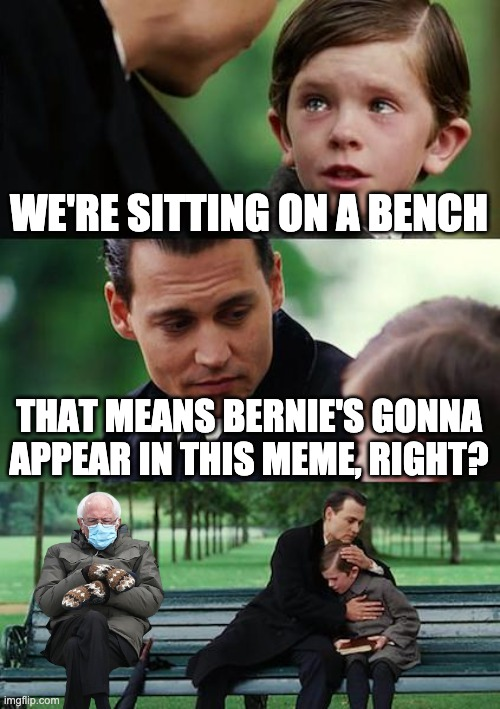 Meme #1 |  WE'RE SITTING ON A BENCH; THAT MEANS BERNIE'S GONNA APPEAR IN THIS MEME, RIGHT? | image tagged in memes,finding neverland | made w/ Imgflip meme maker