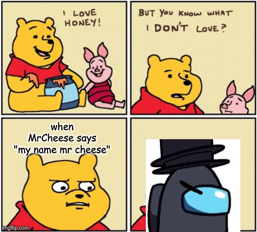 "my name mr cheese 4 |  when MrCheese says ""my name mr cheese"" 
