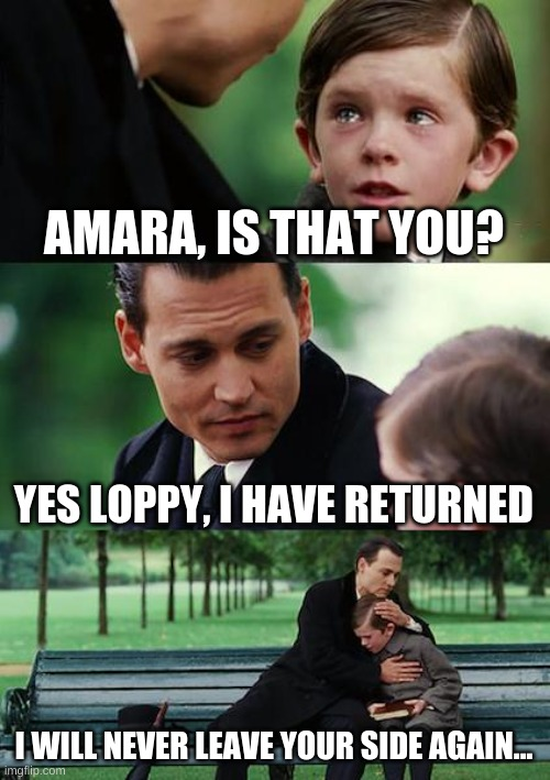 Only people who know the lore will understand (wholesome moment) |  AMARA, IS THAT YOU? YES LOPPY, I HAVE RETURNED; I WILL NEVER LEAVE YOUR SIDE AGAIN... | image tagged in memes,finding neverland,bunnies | made w/ Imgflip meme maker