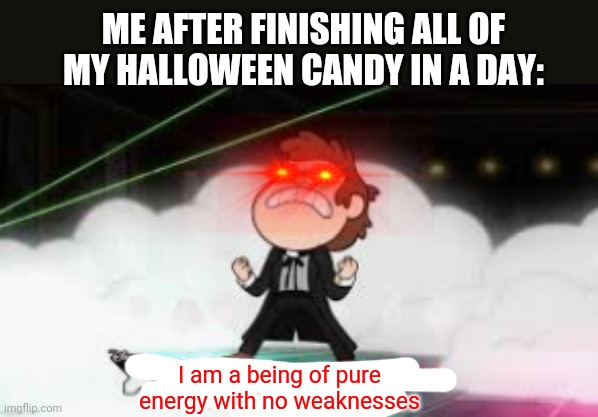 I am a pure being of energy with no weaknesses |  ME AFTER FINISHING ALL OF MY HALLOWEEN CANDY IN A DAY:; I am a being of pure energy with no weaknesses | image tagged in i am a pure being of energy with no weaknesses,gravity falls,halloween,candy | made w/ Imgflip meme maker