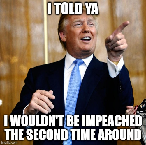 Because there's nothing to impeach him on. Can't impeach just because you don't like someone. You gotta give the Senate credit. |  I TOLD YA; I WOULDN'T BE IMPEACHED THE SECOND TIME AROUND | image tagged in donal trump birthday,president trump,stupid liberals,crybabies,trump impeachment | made w/ Imgflip meme maker