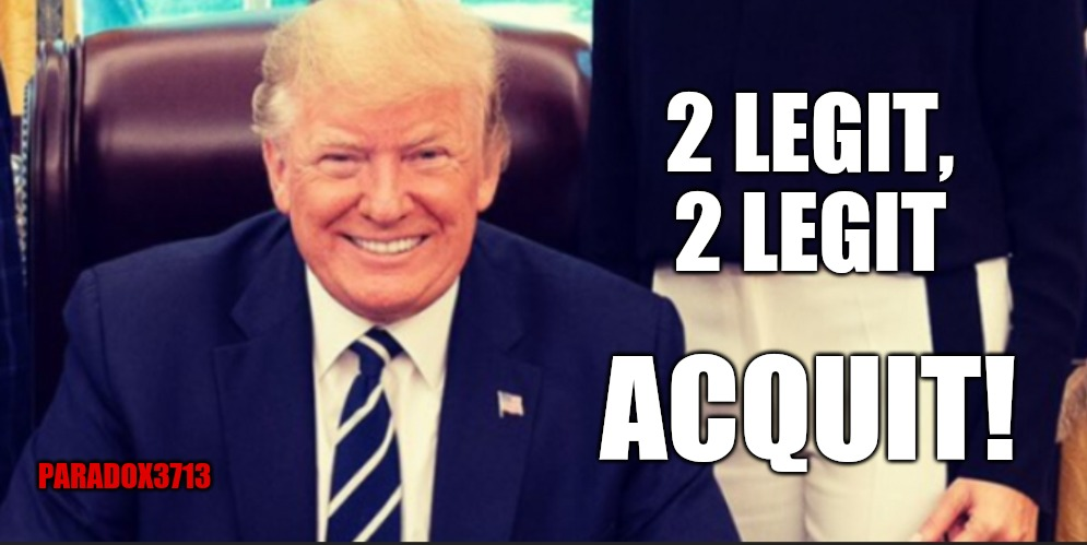 Round 3 Impeachment someday, anyone? |  2 LEGIT, 2 LEGIT; ACQUIT! PARADOX3713 | image tagged in memes,democrats,politics,president trump,maga,impeachment | made w/ Imgflip meme maker