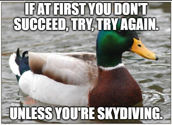 Actual Advice Mallard |  IF AT FIRST YOU DON'T SUCCEED, TRY, TRY AGAIN. UNLESS YOU'RE SKYDIVING. | image tagged in memes,actual advice mallard,skydiving | made w/ Imgflip meme maker