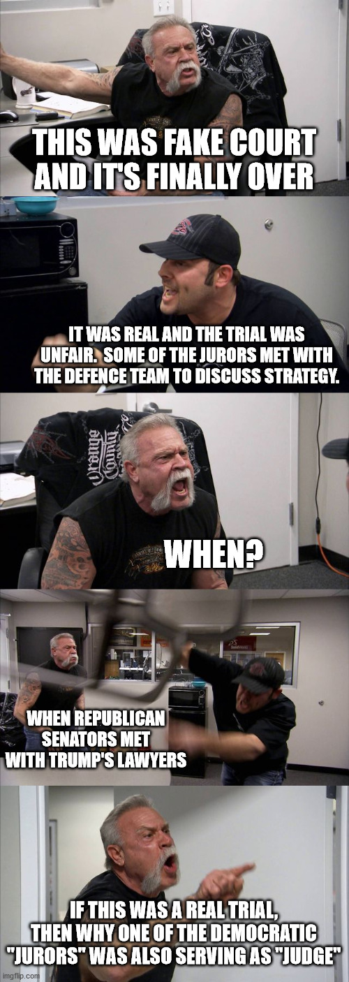 "American Chopper Argument |  THIS WAS FAKE COURT AND IT'S FINALLY OVER; IT WAS REAL AND THE TRIAL WAS UNFAIR.  SOME OF THE JURORS MET WITH THE DEFENCE TEAM TO DISCUSS STRATEGY. WHEN? WHEN REPUBLICAN SENATORS MET WITH TRUMP'S LAWYERS; IF THIS WAS A REAL TRIAL, THEN WHY ONE OF THE DEMOCRATIC ""JURORS"" WAS ALSO SERVING AS ""JUDGE"" 