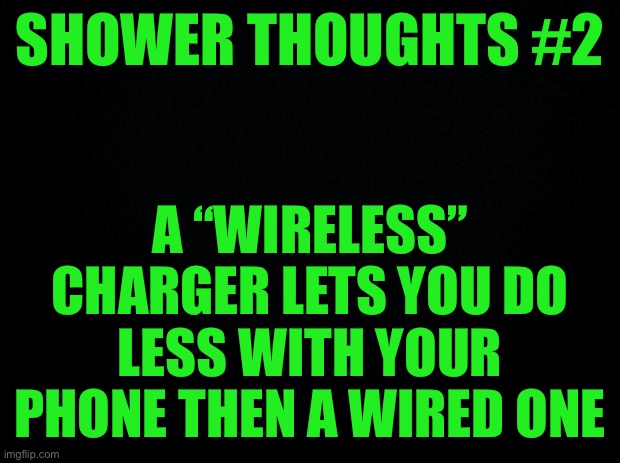 "Shower thoughts #2 |  SHOWER THOUGHTS #2; A ""WIRELESS"" CHARGER LETS YOU DO LESS WITH YOUR PHONE THEN A WIRED ONE 
