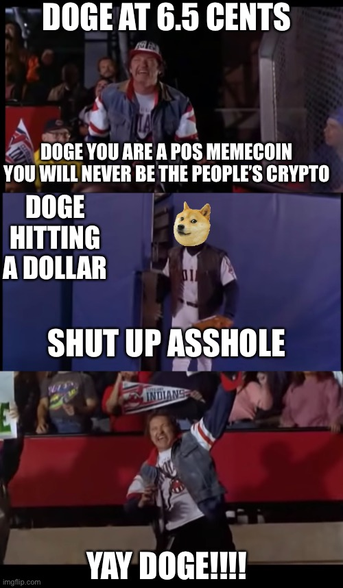 major league 2 |  DOGE AT 6.5 CENTS; DOGE YOU ARE A POS MEMECOIN YOU WILL NEVER BE THE PEOPLE'S CRYPTO; DOGE HITTING A DOLLAR; SHUT UP ASSHOLE; YAY DOGE!!!! | image tagged in cryptocurrency,baseball,movies,randy quad | made w/ Imgflip meme maker