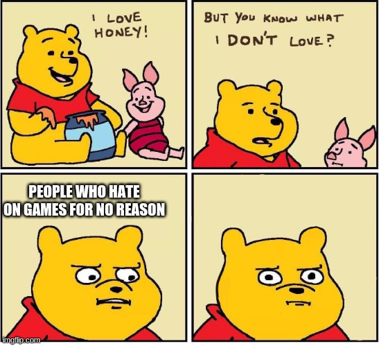 I love honey |  PEOPLE WHO HATE ON GAMES FOR NO REASON | image tagged in i love honey,gaming,fortnite,fall guys,pokemon sword and shield,im talking to you | made w/ Imgflip meme maker
