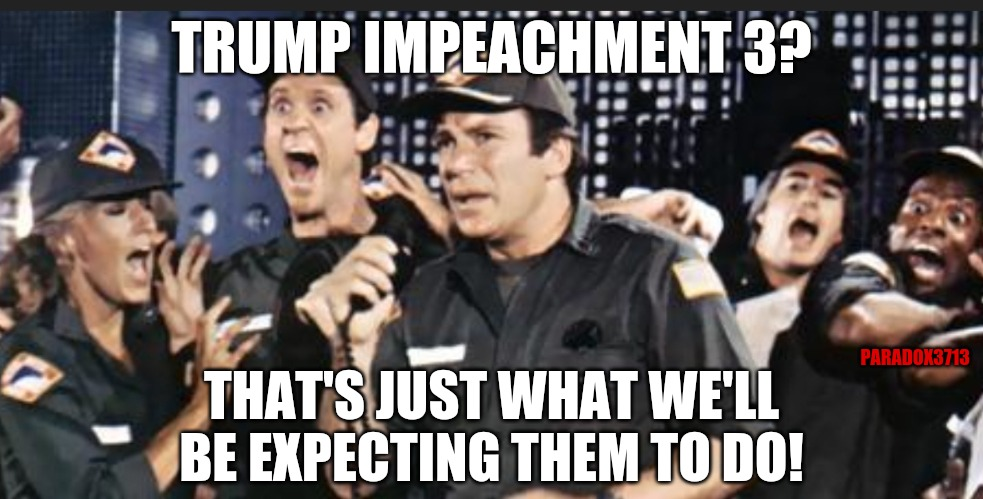 What everyone who isn't a Democrat is thinking right now... |  TRUMP IMPEACHMENT 3? PARADOX3713; THAT'S JUST WHAT WE'LL BE EXPECTING THEM TO DO! | image tagged in memes,funny,democrats,president trump,maga,winning | made w/ Imgflip meme maker