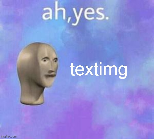 Ah yes | textimg | image tagged in ah yes | made w/ Imgflip meme maker