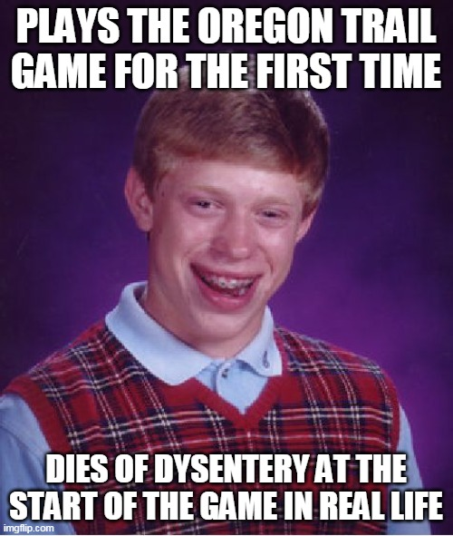 Bad Luck Brian |  PLAYS THE OREGON TRAIL GAME FOR THE FIRST TIME; DIES OF DYSENTERY AT THE START OF THE GAME IN REAL LIFE | image tagged in memes,bad luck brian | made w/ Imgflip meme maker