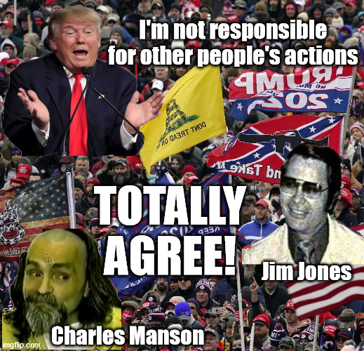 Killer Concept |  I'm not responsible for other people's actions; TOTALLY AGREE! Jim Jones; Charles Manson | image tagged in trump,donald trump,trump supporters,trump meme,trump impeachment,president trump | made w/ Imgflip meme maker