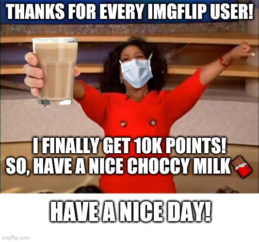 Thank U! |  THANKS FOR EVERY IMGFLIP USER! I FINALLY GET 10K POINTS! SO, HAVE A NICE CHOCCY MILK🍫; HAVE A NICE DAY! | image tagged in memes,oprah you get a,thank you,imgflip,10k | made w/ Imgflip meme maker
