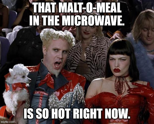 Mugatu So Hot Right Now |  THAT MALT-O-MEAL IN THE MICROWAVE. IS SO HOT RIGHT NOW. | image tagged in memes,mugatu so hot right now | made w/ Imgflip meme maker
