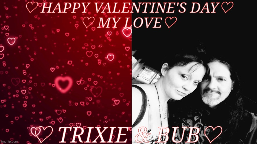 ♡Trixie & Bub♡ |  ♡ HAPPY VALENTINE'S DAY♡ ♡ MY LOVE♡; ♡ TRIXIE & BUB♡ | image tagged in valentine's day,love,lovers,passion | made w/ Imgflip meme maker