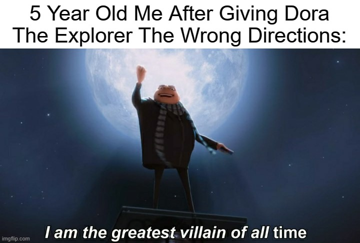i am the greatest villain of all time |  5 Year Old Me After Giving Dora The Explorer The Wrong Directions: | image tagged in i am the greatest villain of all time,gifs,dora the explorer,villain,childhood | made w/ Imgflip meme maker