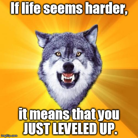 Ding! | If life seems harder, it means that you JUST LEVELED UP. | image tagged in memes,courage wolf | made w/ Imgflip meme maker