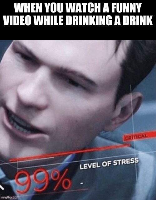 Uh oh |  WHEN YOU WATCH A FUNNY VIDEO WHILE DRINKING A DRINK | image tagged in stress level 99,cough,funny memes,funny,memes,video | made w/ Imgflip meme maker