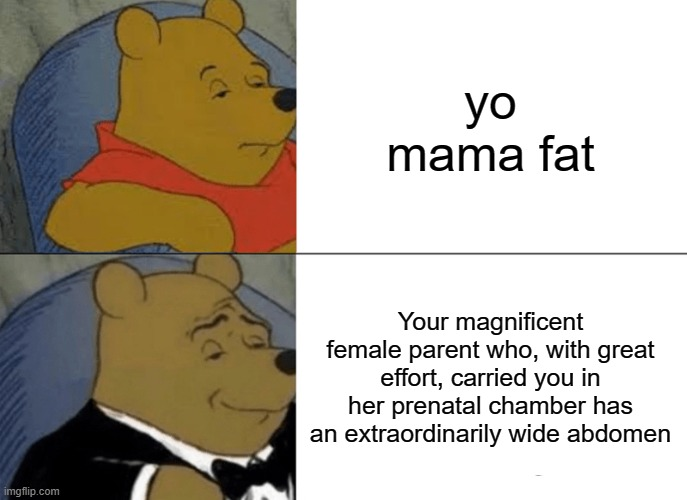 Tuxedo Winnie The Pooh |  yo mama fat; Your magnificent female parent who, with great effort, carried you in her prenatal chamber has an extraordinarily wide abdomen | image tagged in memes,tuxedo winnie the pooh,yo mamas so fat,yo mama,yo mama joke,yo mama so fat | made w/ Imgflip meme maker