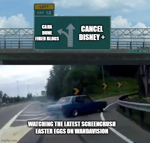 Car Drift Meme |  CANCEL DISNEY +; CARA DUNE FIRED BLOGS; WATCHING THE LATEST SCREENCRUSH EASTER EGGS ON WANDAVISION | image tagged in car drift meme | made w/ Imgflip meme maker