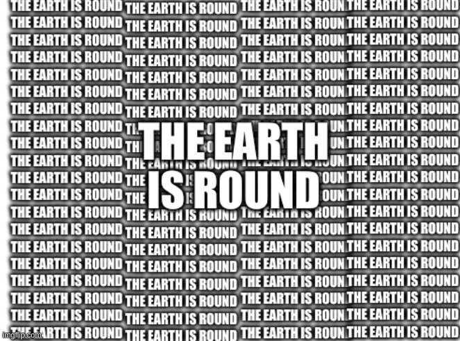 The earth is round. | image tagged in the earth is round | made w/ Imgflip meme maker