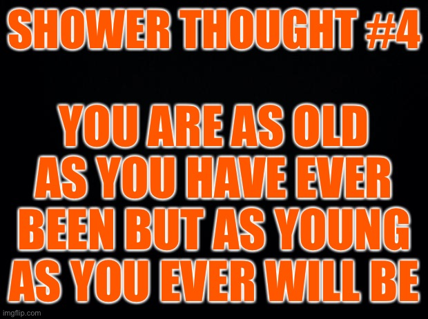 Shower thoughts #4 |  SHOWER THOUGHT #4; YOU ARE AS OLD AS YOU HAVE EVER BEEN BUT AS YOUNG AS YOU EVER WILL BE | image tagged in black background,shower thoughts | made w/ Imgflip meme maker