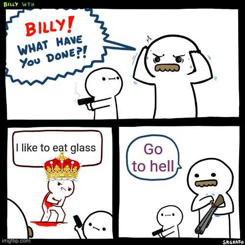 Billy, What Have You Done |  I like to eat glass; Go to hell | image tagged in billy what have you done | made w/ Imgflip meme maker
