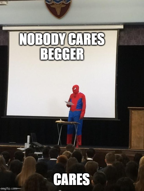 NOBODY CARES BEGGER CARES | image tagged in spiderman presentation | made w/ Imgflip meme maker