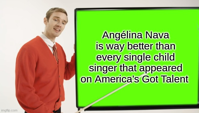 Pewdiepie blackboard |  Angélina Nava is way better than every single child singer that appeared on America's Got Talent | image tagged in pewdiepie blackboard,memes,angelina,child,singer,americas got talent | made w/ Imgflip meme maker