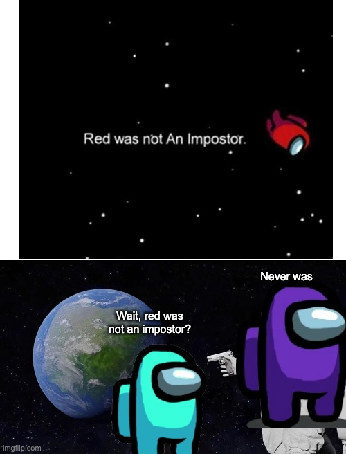 Never was; Wait, red was not an impostor? | image tagged in blank white template,memes,always has been,among us ejected | made w/ Imgflip meme maker