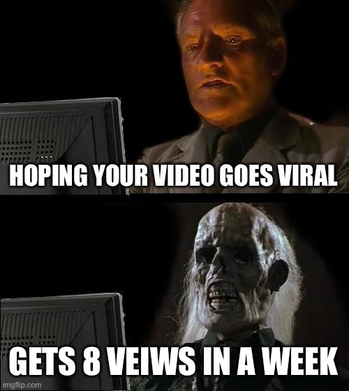 Video view be like |  HOPING YOUR VIDEO GOES VIRAL; GETS 8 VEIWS IN A WEEK | image tagged in memes,i'll just wait here,viewing,youtube,waiting,internet | made w/ Imgflip meme maker