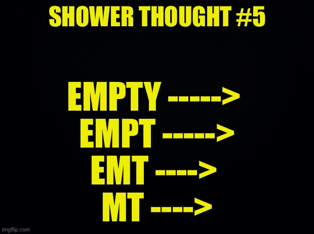 Shower thought #5 |  SHOWER THOUGHT #5; EMPTY ----->  EMPT -----> EMT ---->  MT ----> | image tagged in black background | made w/ Imgflip meme maker