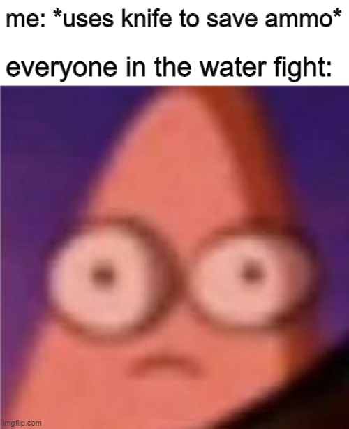 wait a minute |  me: *uses knife to save ammo*; everyone in the water fight: | image tagged in eyes wide patrick | made w/ Imgflip meme maker